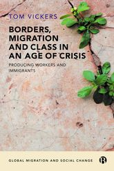 Borders, Migration and Class in an Age of CrisisProducing Immigrants and Workers