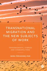 Transnational Migration and the New Subjects of WorkTransmigrants, Hybrids and Cosmopolitans